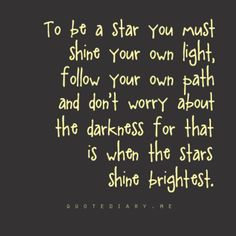 To be a star you must shine your own light, follow your own path and don't worry about the darkness for that is when the stars shine brightest.