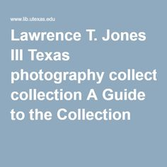 Lawrence T. Jones III Texas photography collection A Guide to the Collection