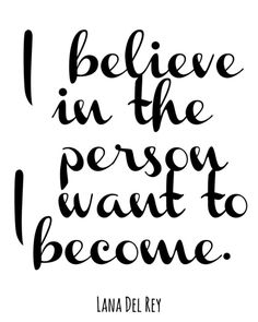 I believe in the person I want to become.