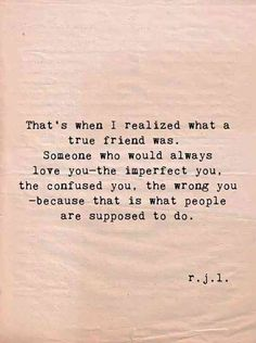 """""""That's when I realized what a true friend was. Someone who would always love you— the imperfect you, the confused you, the wrong you — because that is what people are supposed to do."""" -r.j.l."""