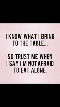 ... trust me when I say, I'm not afraid to eat alone.