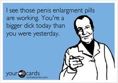 I see those penis enlargment pills are working. You're a bigger dick today than you were yesterday.