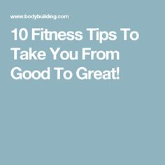 10 Fitness Tips To Take You From Good To Great!