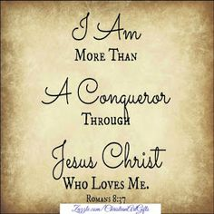 I am more than a conqueror through Jesus Christ who loves me Romans 8:37
