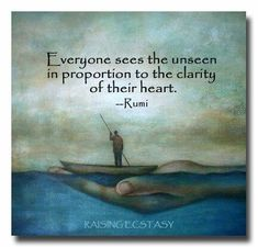 Everyone sees the unseen in proportion to the clarity of their heart