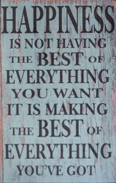 "One of my favorite quotes:  ""The happiest people don't have the best of everything, they make the most of everything that comes their way"""