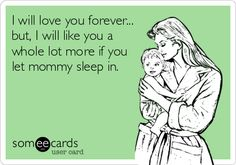 Funny Baby Ecard: I will love you forever... but, I will like you a whole lot more if you let mommy sleep in.