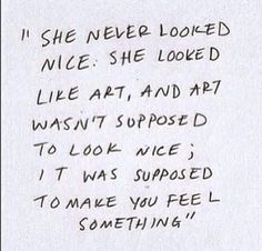 She never looked nice. She looked like art, and art wasn't suppose to look nice; it was suppose to make you feel something.