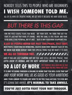 Ira Glass - Nobody tells this to people who are beginners quote. Poster by http://sawyerhollenshead.com/portfolio/ira-glass-quote/