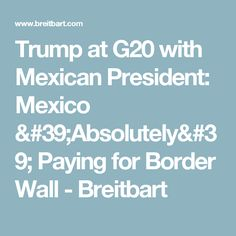 Trump at G20 with Mexican President: Mexico 'Absolutely' Paying for Border Wall - Breitbart