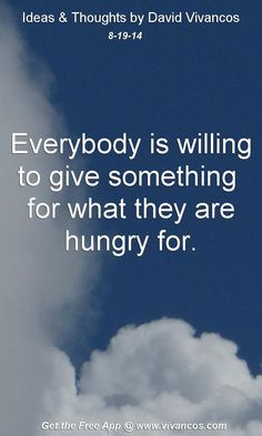 "August 19th 2014 Idea, ""Everybody is willing to give something  for what they are hungry for."" https://www.youtube.com/watch?v=y_m8C6BBuWU #quote"
