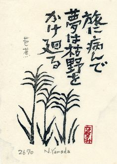 "Japanese poem Haiku by MATSUO Basho (1644~1694) 旅に病んで夢は枯野をかけ廻る ""Sick on my journey, / Only my dreams will wander / These desolate moors."""