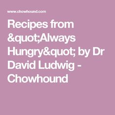"Recipes from ""Always Hungry"" by Dr David Ludwig - Chowhound"
