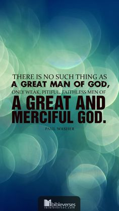 "Downloads available at http://ibibleverses.christianpost.com/?p=16273  ""There is no such thing as a great man of God, only weak, pitiful, faithless men of a great and merciful God.""  ― Paul Washer  #merciful #faithless"