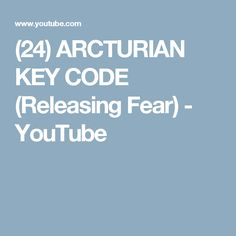 (24) ARCTURIAN KEY CODE  (Releasing Fear) - YouTube