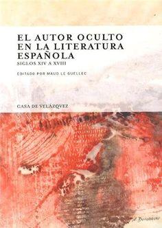El autor oculto en la literatura española : siglos XIV a XVIII / editado por Maud Le Guellec - Madrid : Casa de Velázquez, 2014