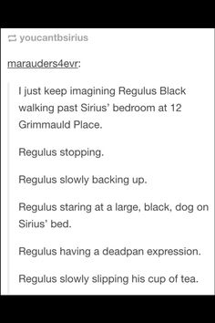 Regulus just rolls his eyes and carries on muttering. You. Idiot. Into his tea…