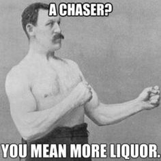 A chaser? You mean more liquor.