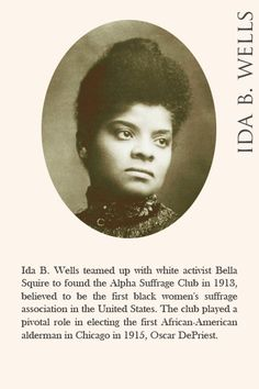 Ida B. Wells teamed up with white activist Bella Squire to found the Alpha Suffrage Club in 1913, believed to be the first black women's suffrage association in the United States. The club played a pivotal role in electing the first African-American alderman in Chicago in 1915, Oscar DePriest.