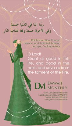 """O Lord! Grant us good in this life, and good in the next, and save us from the torment of the Fire"" Qur'an, 2:201  رَبَّنَا آتِنَا فِي الدُّنْيَا حَسَنَةً وَفِي الآخِرَةِ حَسَنَةً وَقِنَا عَذَابَ النَّارِ  (Rabbana atina fi'dunya hasana wa fi'l-akhirati hasana wa qina `adhab al-nar)"