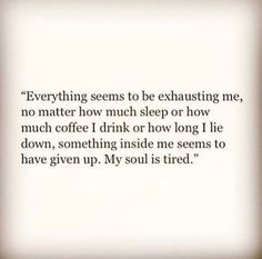 I feel like this every once in a while. I think it's called depression. Now Quotes, Great Quotes, Quotes To Live By, Inspirational Quotes, The Words, My Soul Is Tired, I'm Tired, Tired Of Being Tired, Being Tired Quotes