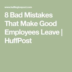 8 Bad Mistakes That Make Good Employees Leave | HuffPost