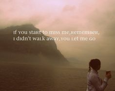 I walked away because you let me go.