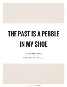 The past is a pebble in my shoe. Picture Quotes.