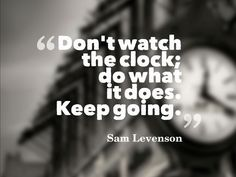 Don't watch the clock; do what it does: keep going.