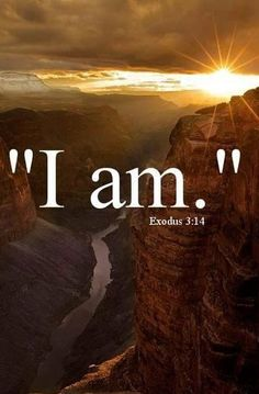 Exodus 3:14 And God said to Moses, 'I AM WHO I AM' and He said , Thus you shall say to the children of Israel, I AM has sent me to you.