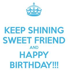KEEP SHINING SWEET FRIEND AND HAPPY BIRTHDAY!!! - KEEP CALM AND ...