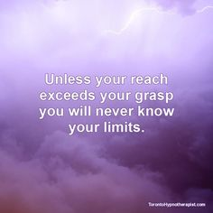 Unless your reach exceeds your grasp you will never know your limits.