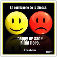 All you have to do is choose: Happy or Sad? Right here. Abraham-Hicks Quotes (AHQ2687) #happy #workshop