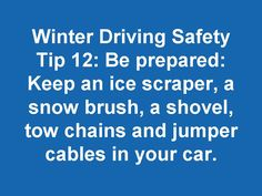 Winter Driving Safety Tip 12: Be prepared. Keep an ice scraper, a snow brush, a shovel, tow chains and jumper cables in your car.