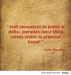 Jeżeli zauważysz, że jesteś w dołku, pierwszą rzeczą którą należy zrobić to przestać kopać - John Marston