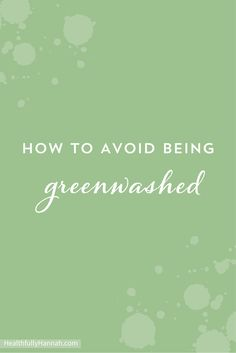 Greenwashing: When a company misleads consumers by falsely marketing a product as being natural, safe, and nontoxic regardless of the safety of the ingredients in the product. Make sure your products aren't greenwashed!