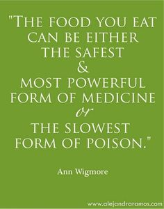 The food you eat can be either the safest & most powerful form of medicine or the slowest form of poision. - Ann Wigmore