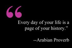 """Every day of your life is a page of your history."""