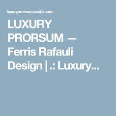 LUXURY PRORSUM — Ferris Rafauli Design    |           .: Luxury...