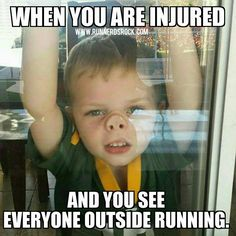 When you are injured, and you see everyone outside running.