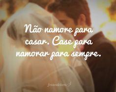 Não namore para casar. Case para namorar para sempre.