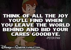 Think of all the joy you'll find when you leave the world behind and bid your cares goodbye. -Peter Pan