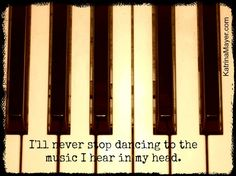 I'll never stop dancing to the music I hear in my head.