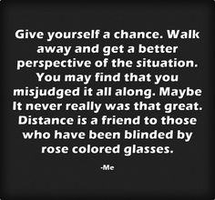 Give yourself a chance. Walk away and get a better perspective of the situation. You may find that you misjudged it all along. Maybe It never really was that great. Distance is a friend to those who have been blinded by rose colored glasses.