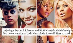 """Image text: """"Lady Gaga"""", Beyonce, Rihanna, and Nicki Minaj should definitely do a newer version of Lady Marmalade. It would SLAY so hard."""" So 4 of most accomplished and successful women in the music industry should cover a song that is from the perspective of a prostitute trying to get johns?"""