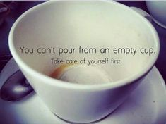 "Self care, take care of yourself first ""you can't pour from an empty cup"""