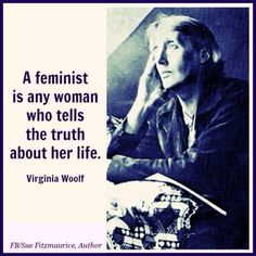 A feminist is any woman who tells the truth about her life. Virginia Woolf