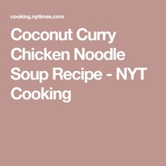 Coconut Curry Chicken Noodle Soup Recipe - NYT Cooking