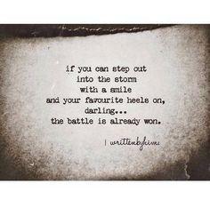 If you can step out into the storm with a smile and your favorite heels on. darling...the battle is already won.