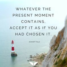 Whatever the present moment contains, accept it as if you had chosen it.